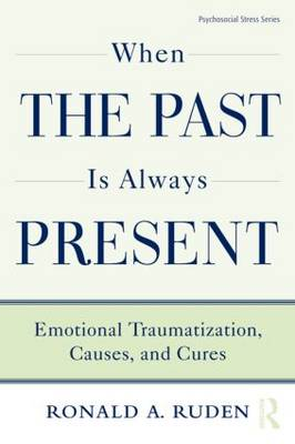 When the Past Is Always Present Emotional Traumatization, Causes, and Cures by Ronald A. (in private practice, New York, USA) Ruden