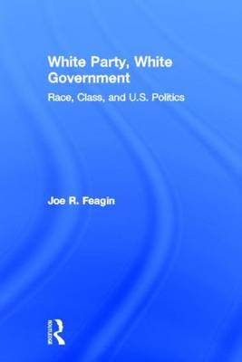 White Party, White Government Race, Class, and U.S. Politics by Joe R. (Texas A&M University, USA) Feagin