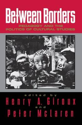 Between Borders Pedagogy and the Politics of Cultural Studies by Henry A. Giroux