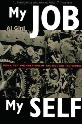 My Job, My Self Work and the Creation of the Modern Individual by Al Gini