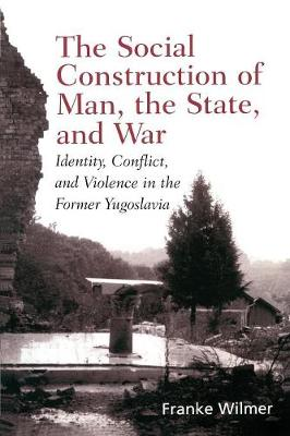 The Social Construction of Man, the State and War Identity, Conflict, and Violence in Former Yugoslavia by Franke Wilmer