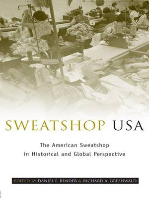 Sweatshop USA The American Sweatshop in Historical and Global Perspective by Daniel E. Bender