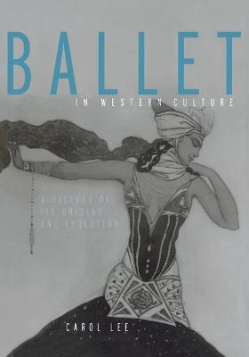 Ballet in Western Culture A History of Its Origins and Evolution by Carol Lee
