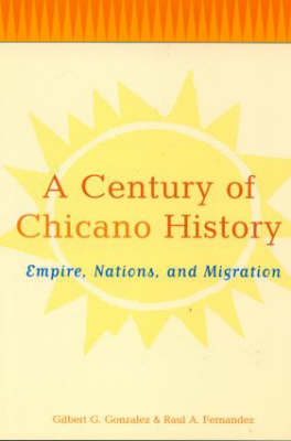 A Century of Chicano History Empire, Nations and Migration by Raul E. Fernandez, Gilbert G. Gonzalez