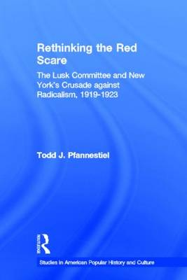 Rethinking the Red Scare The Lusk Committee and New York's Crusade Against Radicalism, 1919-1923 by Todd J Pfannestiel