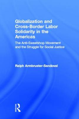 Globalization and Cross-Border Labor Solidarity in the Americas The Anti-Sweatshop Movement and the Struggle for Social Justice by Ralph Armbruster-Sandoval