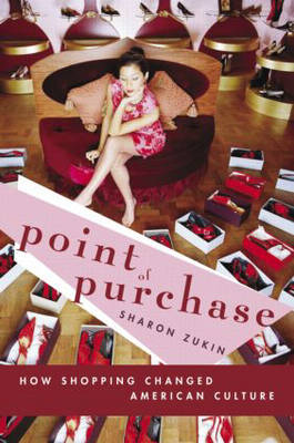 Point of Purchase How Shopping Changed American Culture by Sharon Zukin
