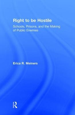 Right to Be Hostile Schools, Prisons, and the Making of Public Enemies by Erica R. (Northeastern Illinois University, USA) Meiners