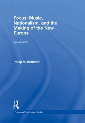 Focus: Music, Nationalism, and the Making of the New Europe by Philip V. (University of Chicago, USA) Bohlman