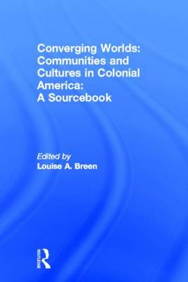 Converging Worlds Communities and Cultures in Colonial America, A Sourcebook by Louise A. (Kansas State University, USA) Breen