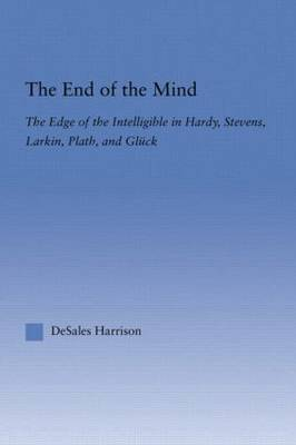The End of the Mind The Edge of the Intelligible in Hardy, Stevens, Larking, Plath, and Gluck by DeSales Harrison