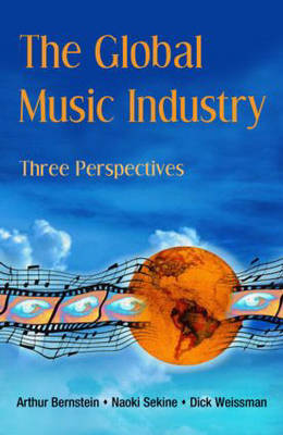 The Global Music Industry Three Perspectives by Arthur (Liverpool Institute for the Performing Arts, UK) Bernstein, Naoki Sekine, Dick (University of Denver, USA) Weissman