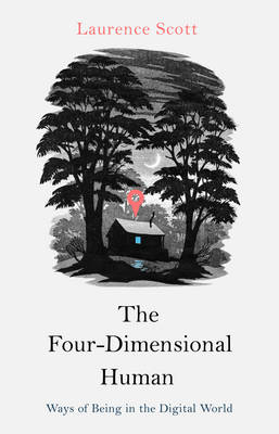 The Four Dimensional Human Ways of Being in the Digital World by Laurence Scott