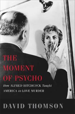 The Moment of Psycho How Alfred Hitchcock Taught America to Love Murder by David Thomson