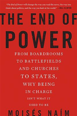 The End of Power From Boardrooms to Battlefields and Churches to States, Why Being in Charge isn't What it Used to be by Moises Naim