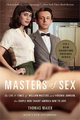 Masters of Sex (Media tie-in) The Life and Times of William Masters and Virginia Johnson, the Couple Who Taught America How to Love by Thomas Maier