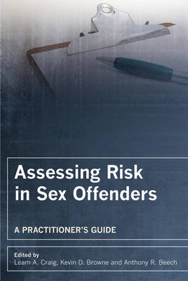 Assessing Risk in Sex Offenders A Practitioner's Guide by Leam A. Craig, Kevin D. Browne, Anthony R. Beech