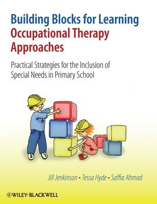 Building Blocks for Learning Occupational Therapy Approaches Practical Strategies for the Inclusion of Special Needs in Primary School by Jill Jenkinson, Tessa Hyde, Saffia Ahmad