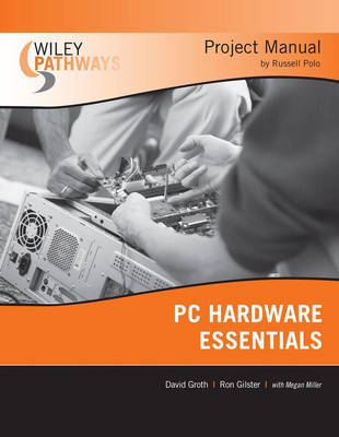 Wiley Pathways PC Hardware Essentials Project Manual by David Groth, Ron Gilster, Russel Polo, Megan Miller