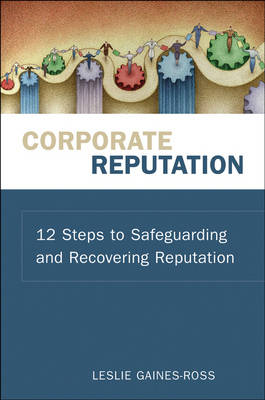 Corporate Reputation 12 Steps to Safeguarding and Recovering Reputation by Leslie Gaines-Ross