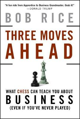 Three Moves Ahead What Chess Can Teach You About Business by Bob Rice