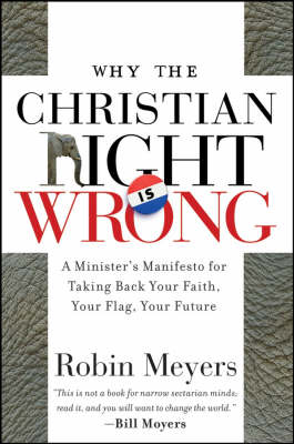 Why the Christian Right is Wrong A Minister's Manifesto for Taking Back Your Faith, Your Flag, Your Future by Robin R. Meyers