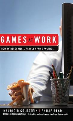 Games At Work How to Recognize and Reduce Office Politics by Mauricio Goldstein, Phil Read, Kevin Cashman