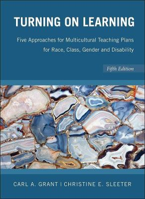 Turning on Learning Five Approaches for Multicultural Teaching Plans for Race, Class, Gender and Disability 5E by Carl A. Grant, Christine E. Sleeter