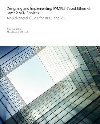 Designing and Implementing IP/MPLS-Based Ethernet Layer 2 VPN Services An Advanced Guide for VPLS and VLL by Zhuo Xu