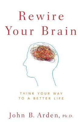 Rewire Your Brain Think Your Way to a Better Life by John B. Arden