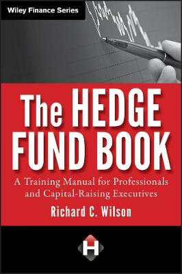 The Hedge Fund Book A Training Manual for Professionals and Capital-Raising Executives by Richard C. Wilson