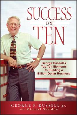 Success By Ten George Russell's Top Ten Elements to Building a Billion-Dollar Business by George F. Russell, Michael Sheldon