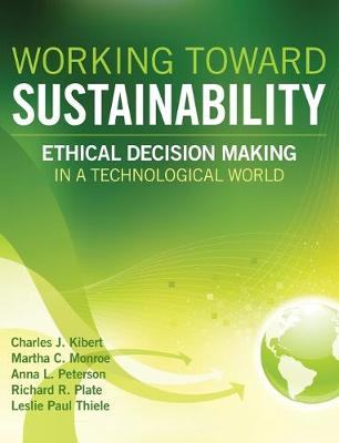Working Toward Sustainability Ethical Decision-Making in a Technological World by Charles J. Kibert, Anna Lisa Peterson, Leslie Paul Thiele, Richard R. Plate