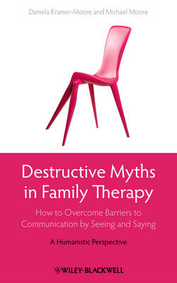 Destructive Myths in Family Therapy How to Overcome Barriers to Communication by Seeing and Saying - A Humanistic Perspective by Daniela Kramer-Moore, Michael Moore
