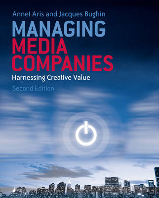 Managing Media Companies Harnessing Creative Value by Annet Aris, Jacques Bughin