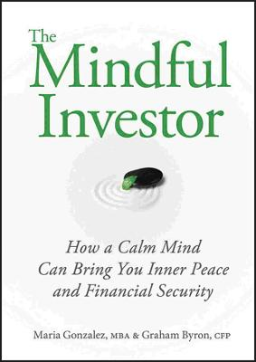The Mindful Investor How a Calm Mind Can Bring You Inner Peace and Financial Security by Maria Gonzalez, Graham Byron