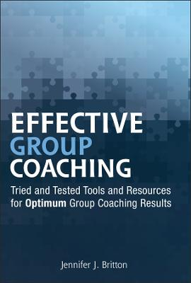 Effective Group Coaching Tried and Tested Tools and Resources for Optimum Coaching Results by Jennifer J. Britton