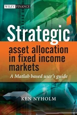 Strategic Asset Allocation in Fixed Income Markets A Matlab Based User's Guide by Ken Nyholm