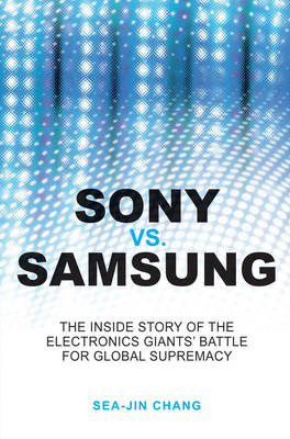 Sony Vs Samsung - the Inside Story of the Electronics' Giants Battle for Global Supremacy by Sea-Jin Chang