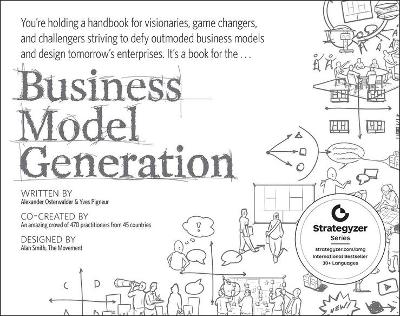 Business Model Generation A Handbook for Visionaries, Game Changers, and Challengers by Alexander Osterwalder, Yves Pigneur
