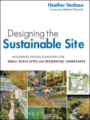 Designing the Sustainable Site Integrated Design Strategies for Small Scale Sites and Residential Landscapes by Heather L. Venhaus, Herbert Dreiseitl