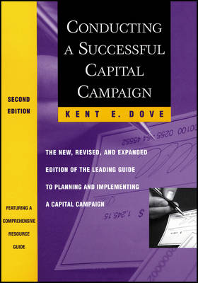 Conducting a Successful Capital Campaign The New, Revised, and Expanded Edition of the Leading Guide to Planning and Implementing a Capital Campaign by Kent E. Dove