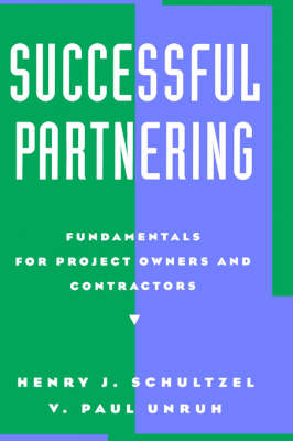 Successful Partnering Fundamentals for Project Owners and Contractors by Henry J. Schultzel, V. Paul Unruh