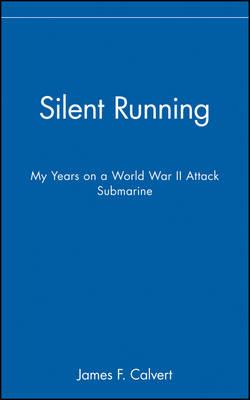 Silent Running My Years on a World War II Attack Submarine by James F. Calvert