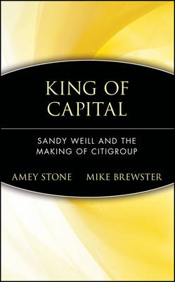 King of Capital Sandy Weill and the Making of Citigroup by Amey Stone, Mike Brewster