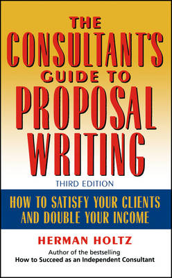 The Consultant's Guide to Proposal Writing How to Satisfy Your Clients and Double Your Income by Herman R. Holtz