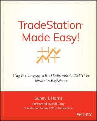 TradeStation Made Easy Using EasyLanguage to Build Profits with the World's Most Popular Trading Software by Sunny J. Harris, Bill Cruz