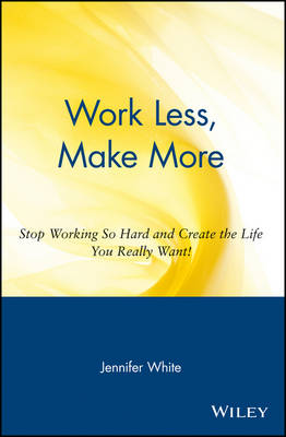 Work Less, Make More Stop Working So Hard and Create the Life You Really Want by Jennifer White
