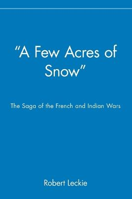 A Few Acres of Snow The Saga of the French and Indian Wars by Robert Leckie
