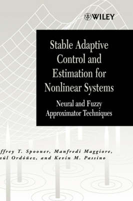 Stable Adaptive Control and Estimation for Nonlinear Systems Neural and Fuzzy Approximator Techniques by Jeffrey T. Spooner, Manfredi Maggiore, Raul Ordonez, Kevin M. Passino